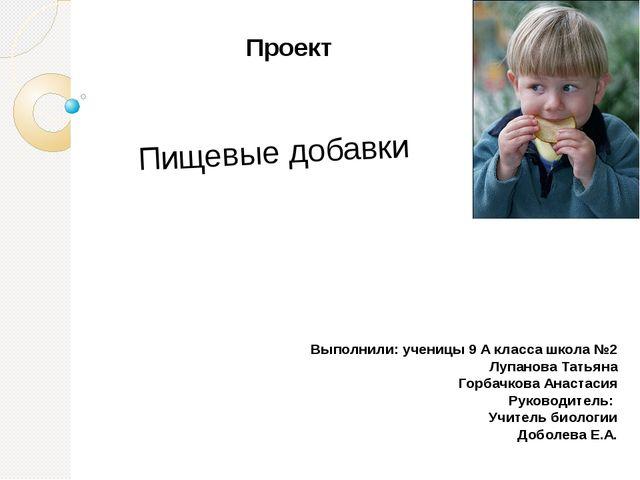 Пищевые добавки Проект Выполнили: ученицы 9 А класса школа №2 Лупанова Татьян...