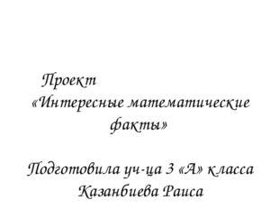 Проект «Интересные математические факты» Подготовила уч-ца 3 «А» класса Казан