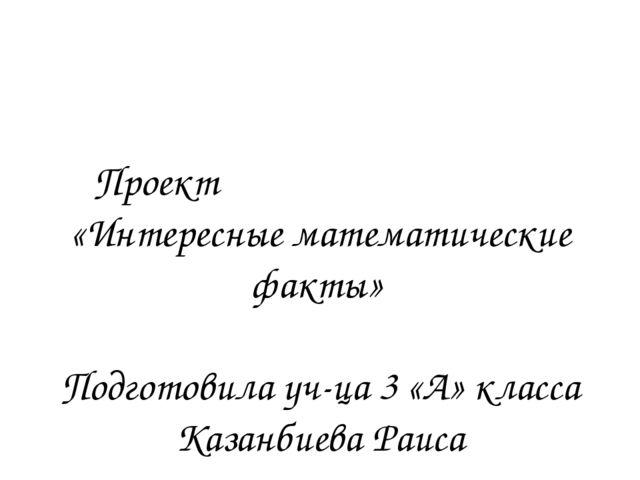 Проект «Интересные математические факты» Подготовила уч-ца 3 «А» класса Казан...