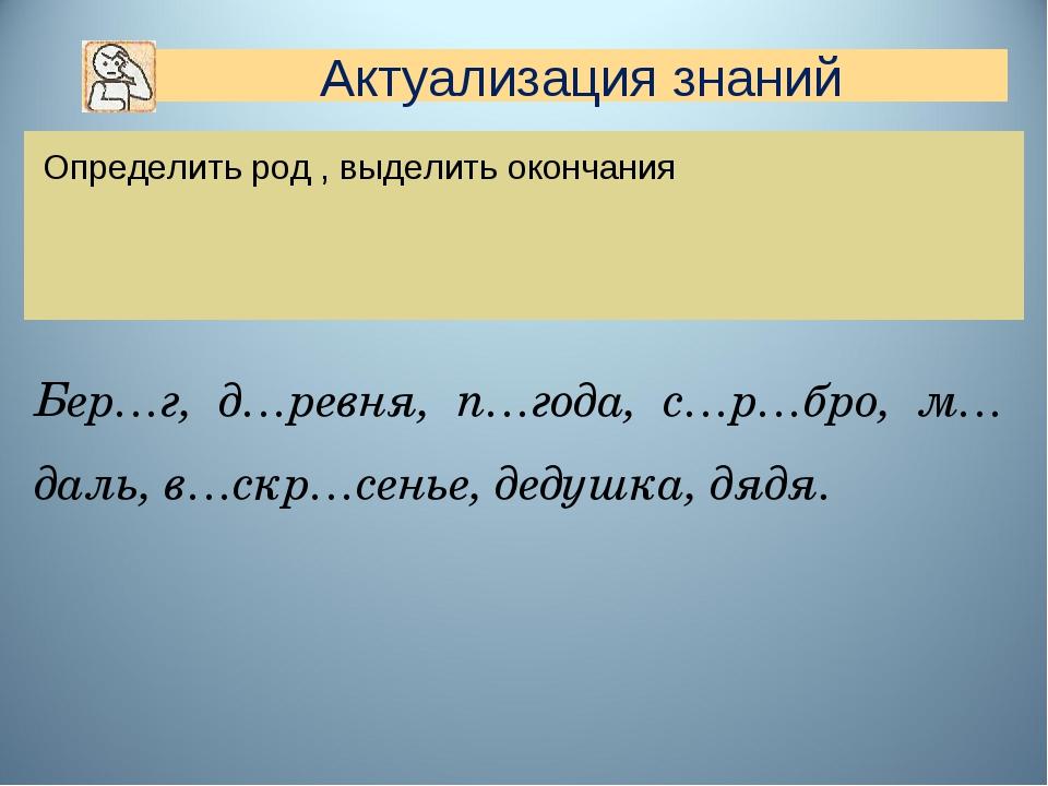 Определить род , выделить окончания Бер…г, д…ревня, п…года, с…р…бро, м…даль,...