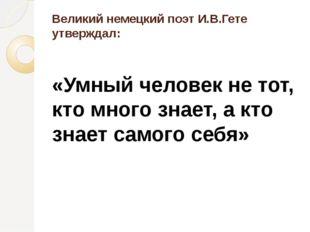 Великий немецкий поэт И.В.Гете утверждал: «Умный человек не тот, кто много зн