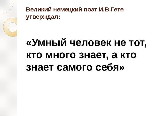 Великий немецкий поэт И.В.Гете утверждал: «Умный человек не тот, кто много зн...