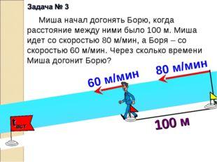 100 м Миша начал догонять Борю, когда расстояние между ними было 100 м. Миша