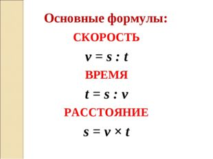 СКОРОСТЬ ν = s : t ВРЕМЯ t = s : ν РАССТОЯНИЕ s = ν × t Основные формулы: