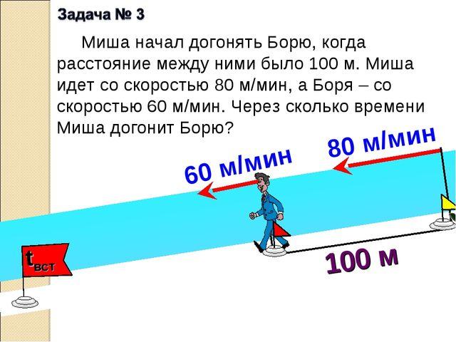 100 м Миша начал догонять Борю, когда расстояние между ними было 100 м. Миша...