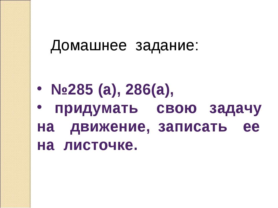 Домашнее задание: №285 (а), 286(а), придумать свою задачу на движение, запис...
