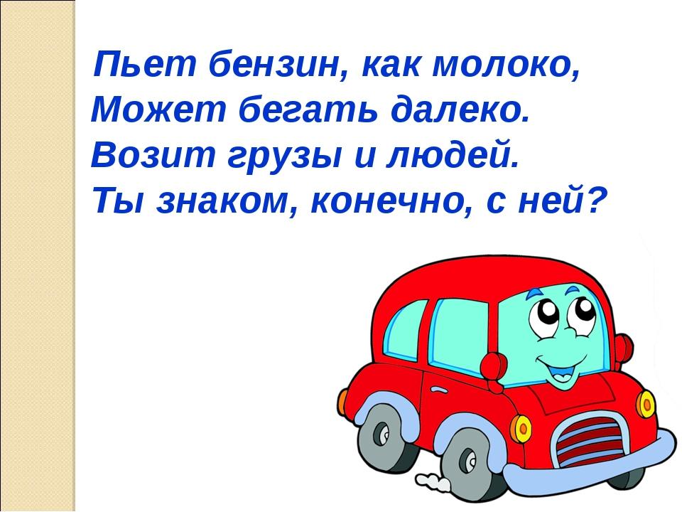 Пьет бензин, как молоко, Может бегать далеко. Возит грузы и людей. Ты знаком...