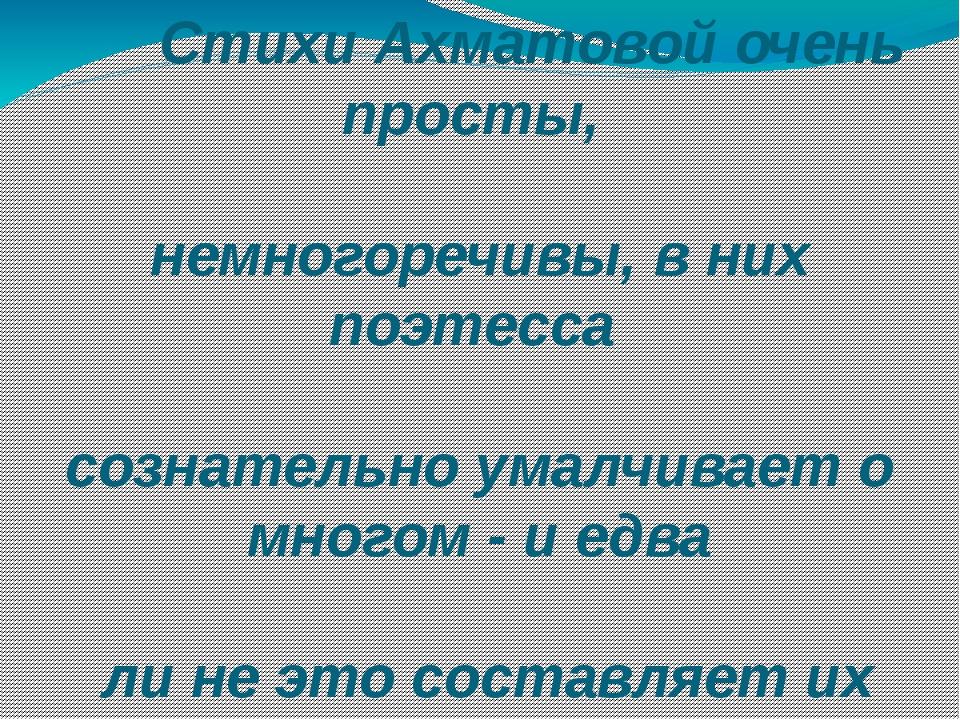 Стихи Ахматовой очень просты, немногоречивы, в них поэтесса сознательно умал...