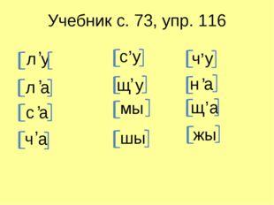 Учебник с. 73, упр. 116 л у , л а , с а , ч а , с у , щ у , шы мы ч у , н а ,