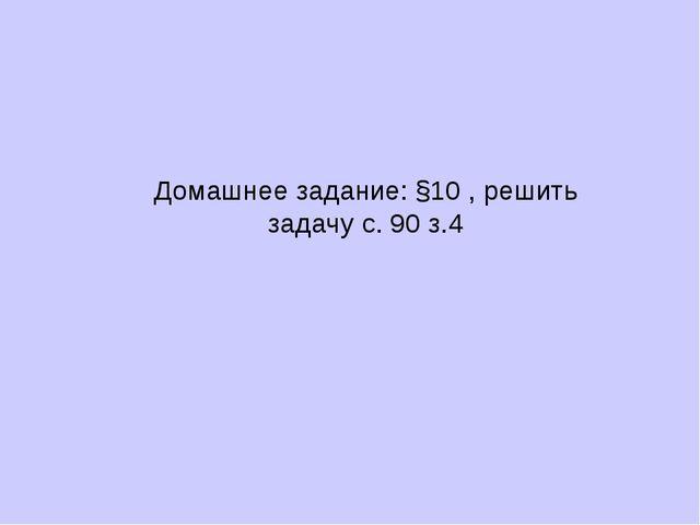 Домашнее задание: §10 , решить задачу с. 90 з.4