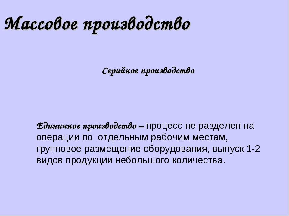 Массовое производство Серийное производство Единичное производство – процесс...
