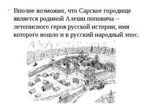 Вполне возможно, что Сарское городище является родиной Алеши поповича – лето