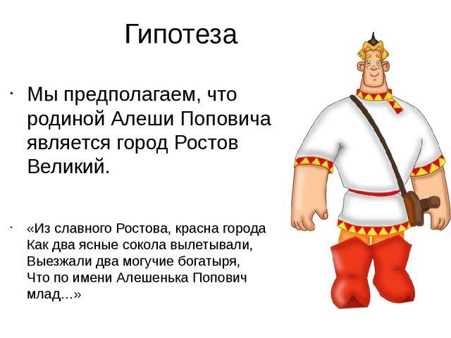Гипотеза Мы предполагаем, что родиной Алеши Поповича является город Ростов Ве...