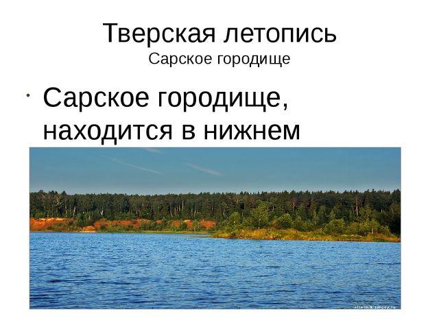 Тверская летопись Сарское городище Сарское городище, находится в нижнем течен...