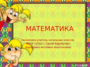 МАТЕМАТИКА Выполнила учитель начальных классов МБОУ «СОШ с. Сухой Карабулак»