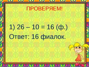 ПРОВЕРЯЕМ! 1) 26 – 10 = 16 (ф.) Ответ: 16 фиалок.