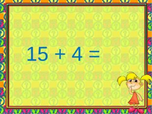 15 + 4 =