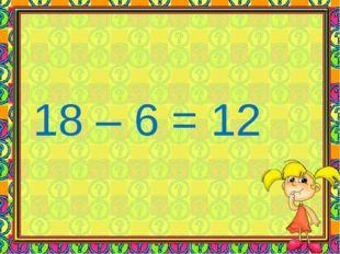 18 – 6 = 12