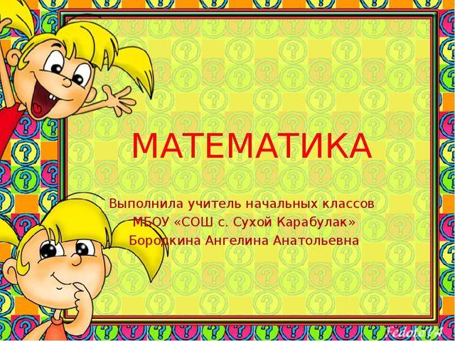 МАТЕМАТИКА Выполнила учитель начальных классов МБОУ «СОШ с. Сухой Карабулак»...