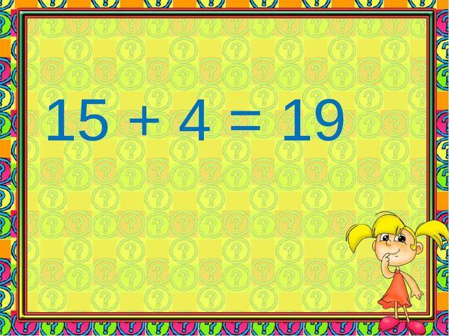 15 + 4 = 19