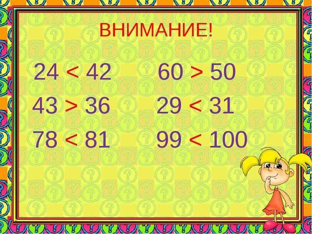ВНИМАНИЕ! 24 < 42 60 > 50 43 > 36 29 < 31 78 < 81 99 < 100