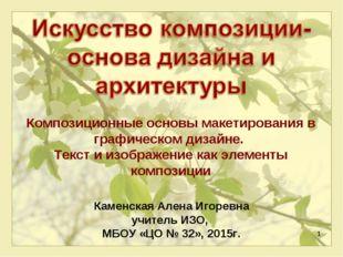 * Каменская Алена Игоревна учитель ИЗО, МБОУ «ЦО № 32», 2015г. Композиционные