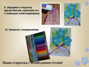 9. Оформить открытку ярким бантом, приклеив его с помощью клея-карандаша 10.