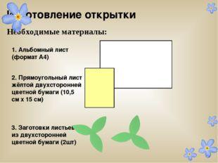 Изготовление открытки Необходимые материалы: 1. Альбомный лист (формат А4) 2.