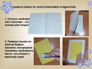 Последовательность изготовления открытки: 1. Согнуть альбомный лист пополам
