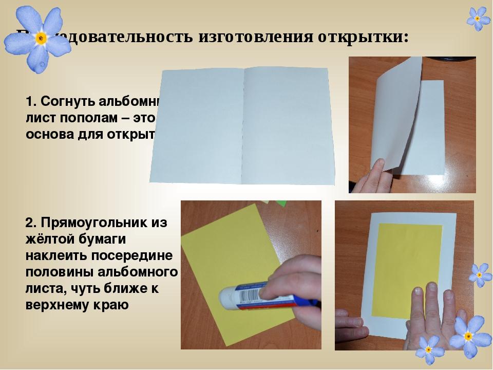 Последовательность изготовления открытки: 1. Согнуть альбомный лист пополам...