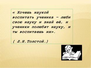 « Хочешь наукой воспитать ученика – люби свою науку и знай её, и ученики полю