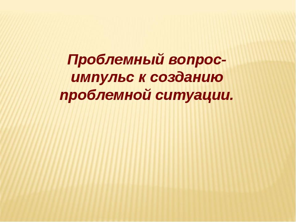 Проблемный вопрос-импульс к созданию проблемной ситуации.