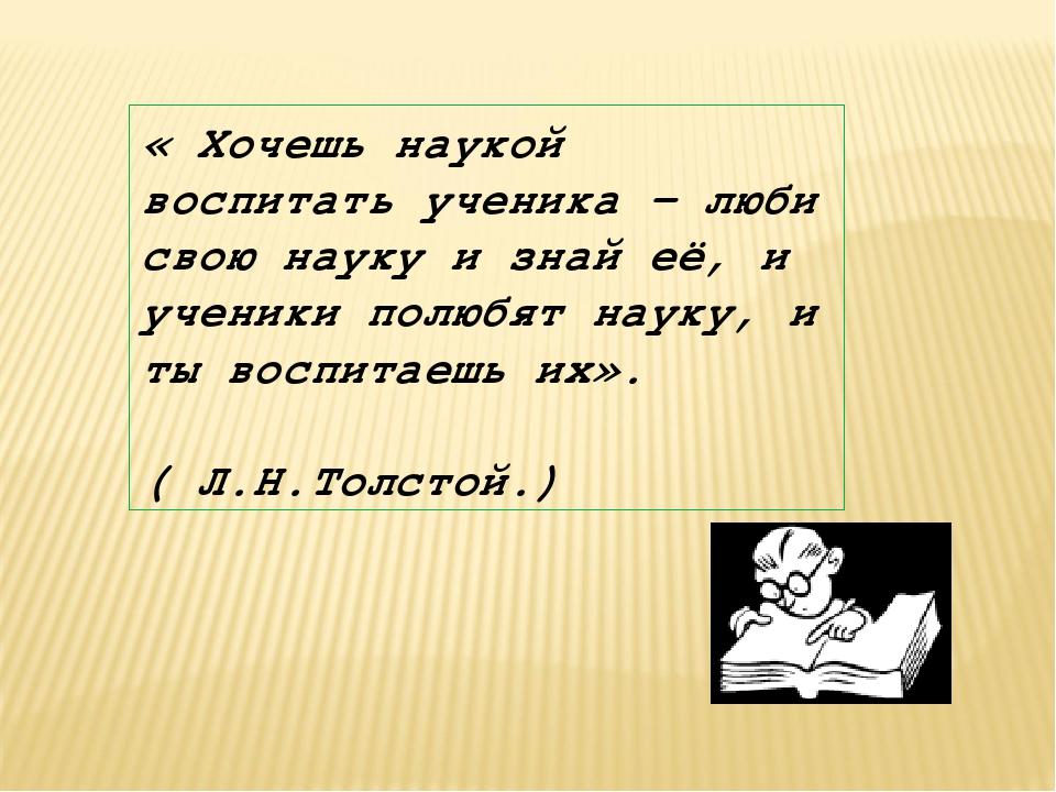 « Хочешь наукой воспитать ученика – люби свою науку и знай её, и ученики полю...