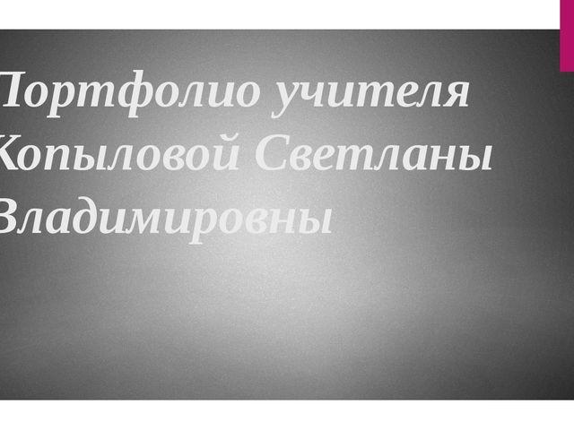 Портфолио учителя Копыловой Светланы Владимировны