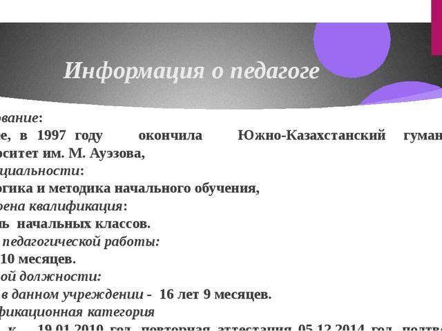 Информация о педагоге Образование: высшее, в 1997 году окончила Южно-Казахста...