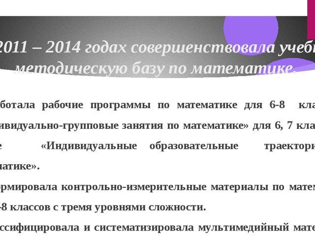В 2011 – 2014 годах совершенствовала учебно-методическую базу по математике....