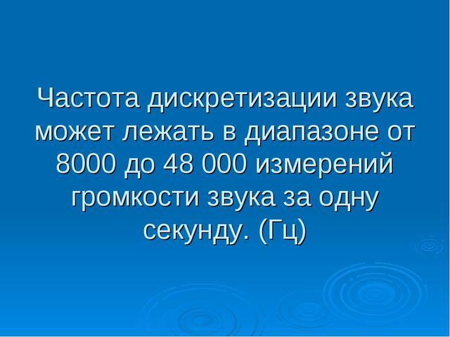 Частота дискретизации звука может лежать в диапазоне от 8000 до 48 000 измере...