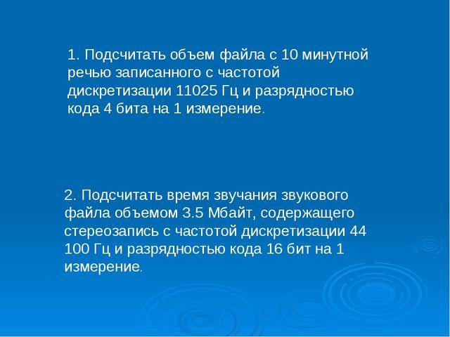 1. Подсчитать объем файла с 10 минутной речью записанного с частотой дискрети...