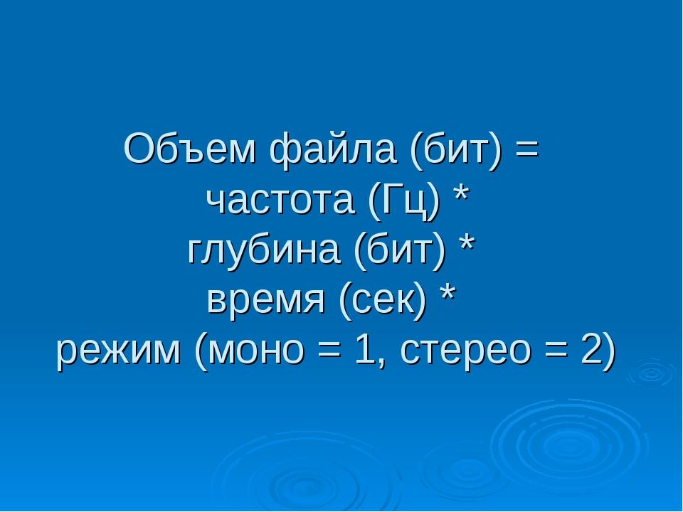 Объем файла (бит) = частота (Гц) * глубина (бит) * время (сек) * режим (моно...