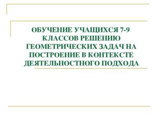 ОБУЧЕНИЕ УЧАЩИХСЯ 7-9 КЛАССОВ РЕШЕНИЮ ГЕОМЕТРИЧЕСКИХ ЗАДАЧ НА ПОСТРОЕНИЕ В КО