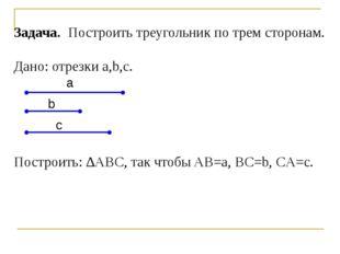 Задача. Построить треугольник по трем сторонам. Дано: отрезки a,b,c. Построит