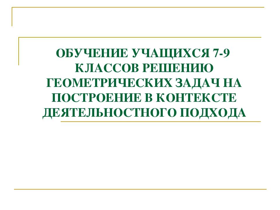ОБУЧЕНИЕ УЧАЩИХСЯ 7-9 КЛАССОВ РЕШЕНИЮ ГЕОМЕТРИЧЕСКИХ ЗАДАЧ НА ПОСТРОЕНИЕ В КО...