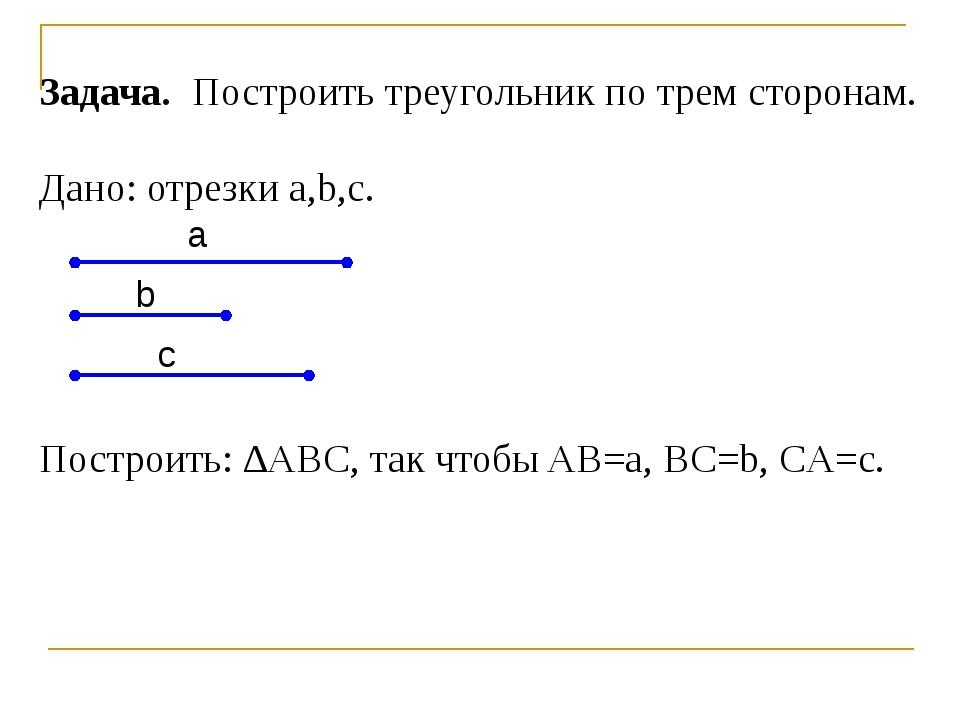 Задача. Построить треугольник по трем сторонам. Дано: отрезки a,b,c. Построит...