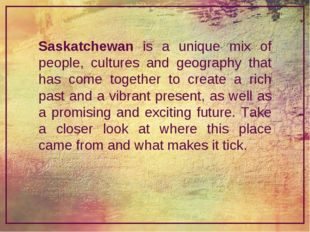 Saskatchewan is a unique mix of people, cultures and geography that has come