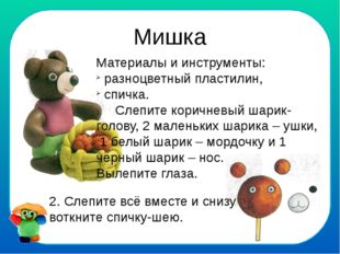 Мишка Материалы и инструменты: разноцветный пластилин, спичка. Слепите коричн
