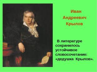 Иван Андреевич Крылов В литературе сохранилось устойчивое словосочетание: «д