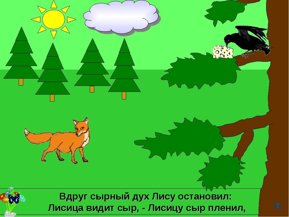 Вдруг сырный дух Лису остановил: Лисица видит сыр, - Лисицу сыр пленил,