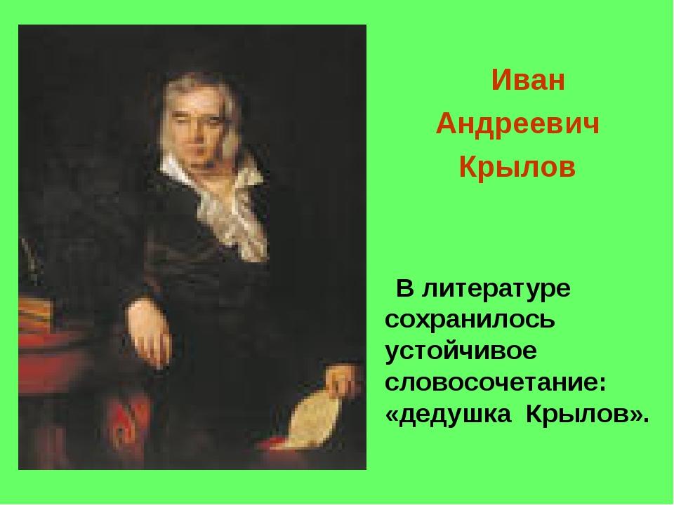 Иван Андреевич Крылов В литературе сохранилось устойчивое словосочетание: «д...