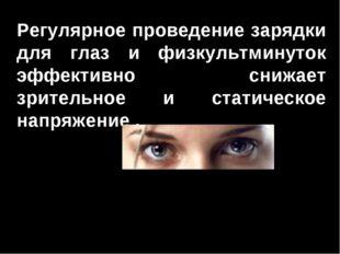 Регулярное проведение зарядки для глаз и физкультминуток эффективно снижает з