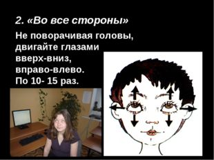 2. «Во все стороны» Не поворачивая головы, двигайте глазами вверх-вниз, вправ